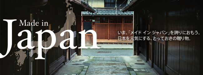 Made In Japan いま、「メイド イン ジャパン」を誇りにおもう。日本を元気にする、とっておきの贈り物。